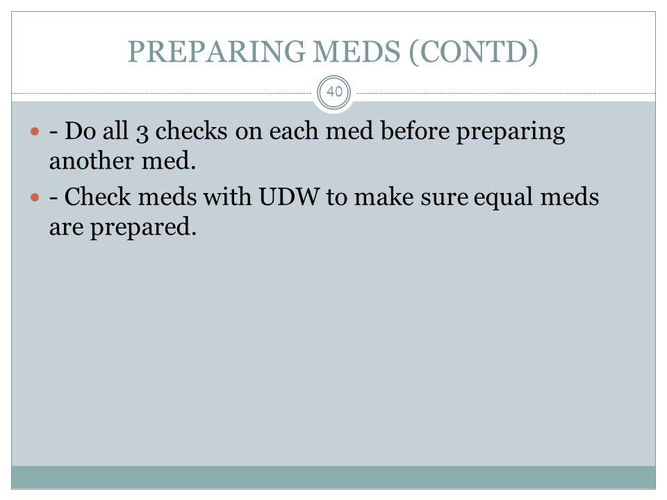 PREPARING MEDS (CONTD) 40 - Do all 3 checks on each med before preparing another med. - Check meds with UDW to make sure equal meds are prepared.