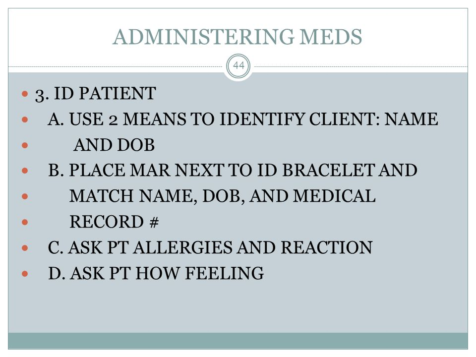 ADMINISTERING MEDS 44 3. ID PATIENT A. USE 2 MEANS TO IDENTIFY CLIENT: NAME AND DOB B. PLACE MAR NEXT TO ID BRACELET AND MATCH NAME, DOB, AND MEDICAL