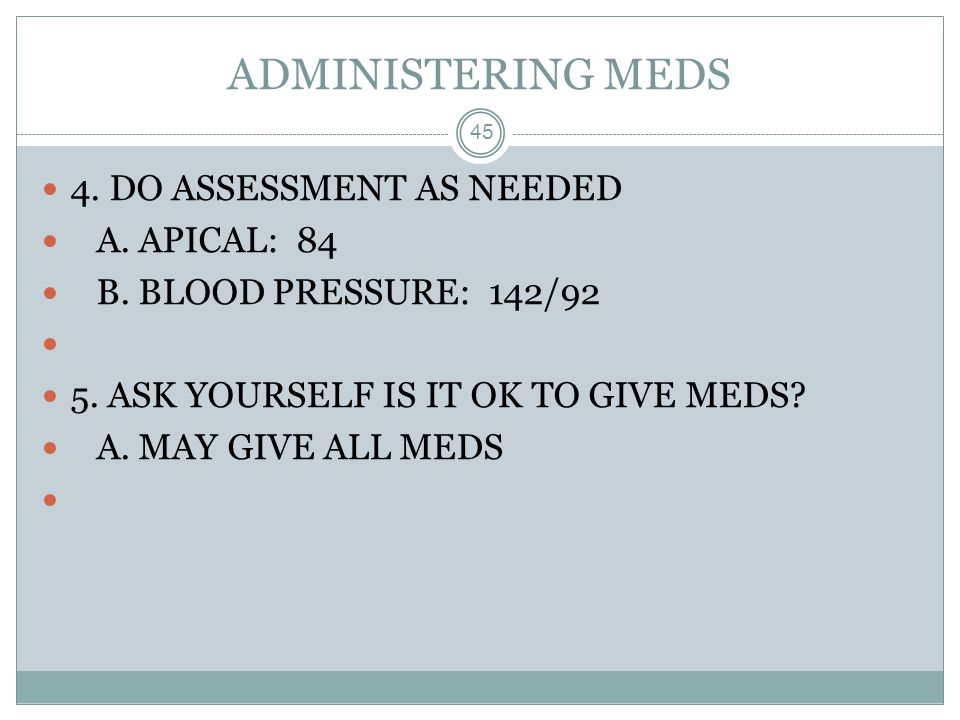 ADMINISTERING MEDS 45 4. DO ASSESSMENT AS NEEDED A. APICAL: 84 B. BLOOD PRESSURE: 142/92 5. ASK YOURSELF IS IT OK TO GIVE MEDS? A. MAY GIVE ALL MEDS