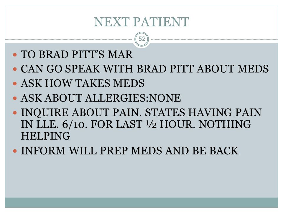 NEXT PATIENT 52 TO BRAD PITT'S MAR CAN GO SPEAK WITH BRAD PITT ABOUT MEDS ASK HOW TAKES MEDS ASK ABOUT ALLERGIES:NONE INQUIRE ABOUT PAIN. STATES HAVIN