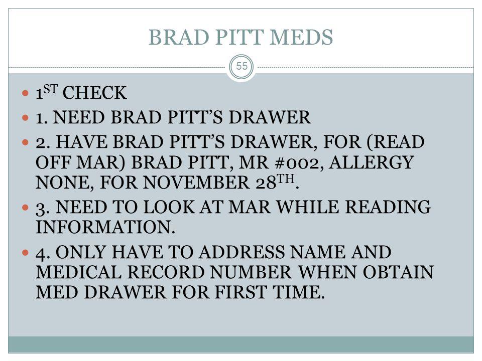 BRAD PITT MEDS 55 1 ST CHECK 1. NEED BRAD PITT'S DRAWER 2. HAVE BRAD PITT'S DRAWER, FOR (READ OFF MAR) BRAD PITT, MR #002, ALLERGY NONE, FOR NOVEMBER