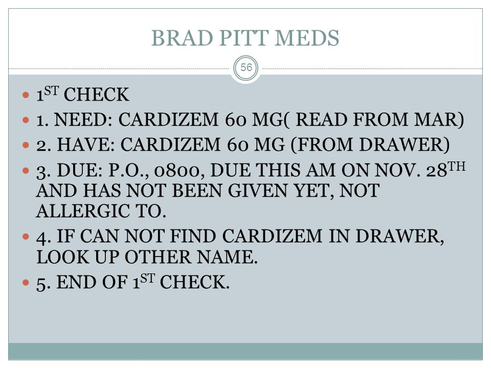 BRAD PITT MEDS 56 1 ST CHECK 1. NEED: CARDIZEM 60 MG( READ FROM MAR) 2. HAVE: CARDIZEM 60 MG (FROM DRAWER) 3. DUE: P.O., 0800, DUE THIS AM ON NOV. 28