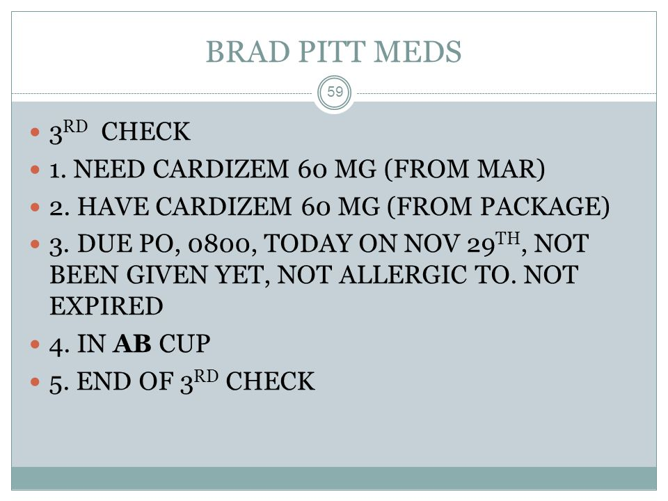 BRAD PITT MEDS 59 3 RD CHECK 1. NEED CARDIZEM 60 MG (FROM MAR) 2. HAVE CARDIZEM 60 MG (FROM PACKAGE) 3. DUE PO, 0800, TODAY ON NOV 29 TH, NOT BEEN GIV