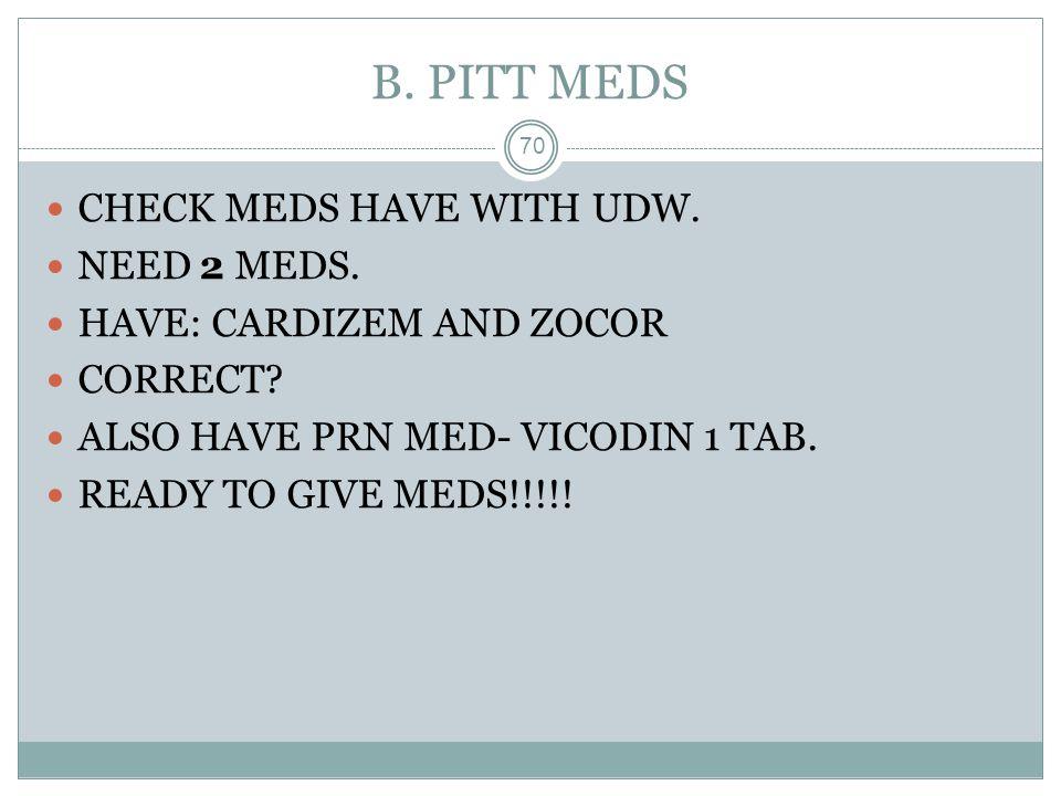B. PITT MEDS 70 CHECK MEDS HAVE WITH UDW. NEED 2 MEDS. HAVE: CARDIZEM AND ZOCOR CORRECT? ALSO HAVE PRN MED- VICODIN 1 TAB. READY TO GIVE MEDS!!!!!