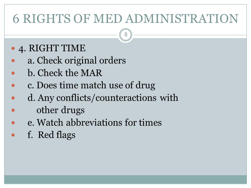 6 RIGHTS OF MED ADMINISTRATION 8 4. RIGHT TIME a. Check original orders b. Check the MAR c. Does time match use of drug d. Any conflicts/counteraction