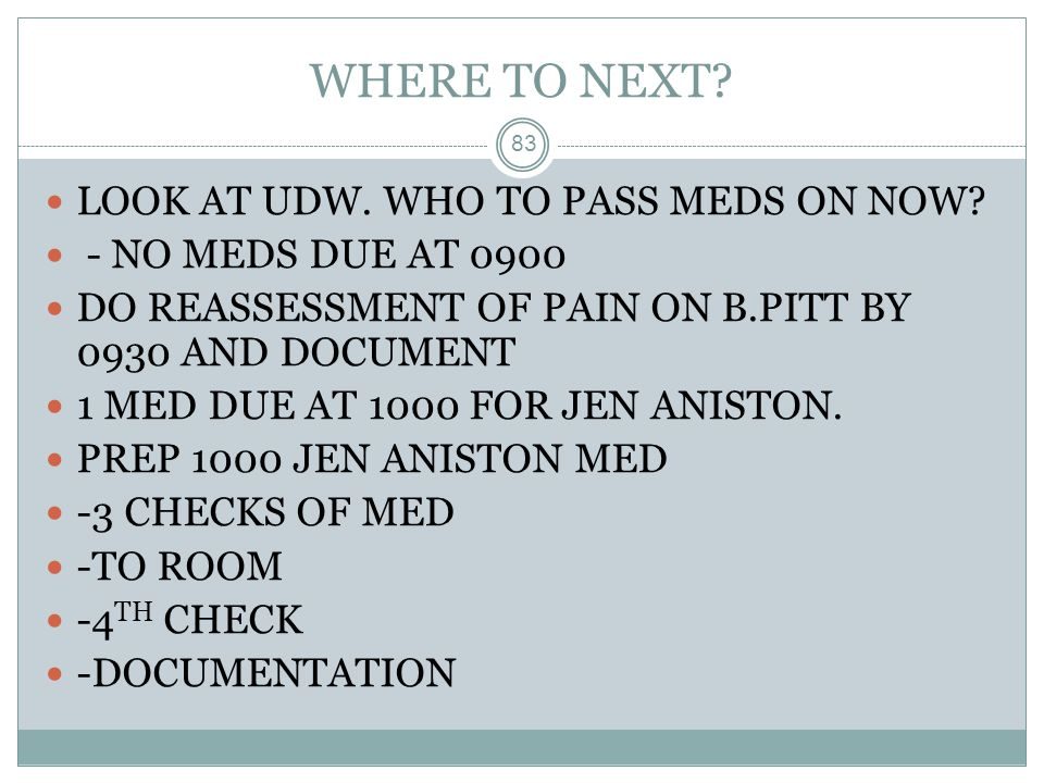 WHERE TO NEXT? 83 LOOK AT UDW. WHO TO PASS MEDS ON NOW? - NO MEDS DUE AT 0900 DO REASSESSMENT OF PAIN ON B.PITT BY 0930 AND DOCUMENT 1 MED DUE AT 1000