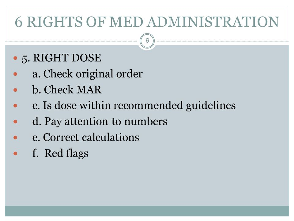 6 RIGHTS OF MED ADMINISTRATION 9 5. RIGHT DOSE a. Check original order b. Check MAR c. Is dose within recommended guidelines d. Pay attention to numbe