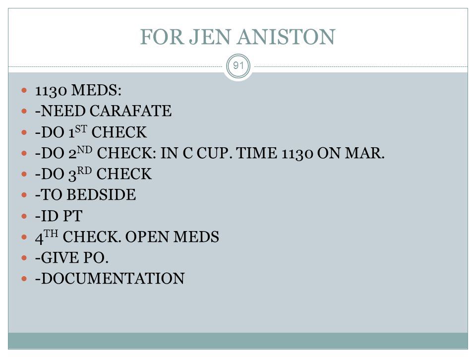FOR JEN ANISTON 91 1130 MEDS: -NEED CARAFATE -DO 1 ST CHECK -DO 2 ND CHECK: IN C CUP. TIME 1130 ON MAR. -DO 3 RD CHECK -TO BEDSIDE -ID PT 4 TH CHECK.