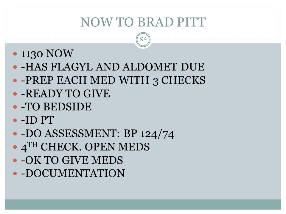 NOW TO BRAD PITT 94 1130 NOW -HAS FLAGYL AND ALDOMET DUE -PREP EACH MED WITH 3 CHECKS -READY TO GIVE -TO BEDSIDE -ID PT -DO ASSESSMENT: BP 124/74 4 TH