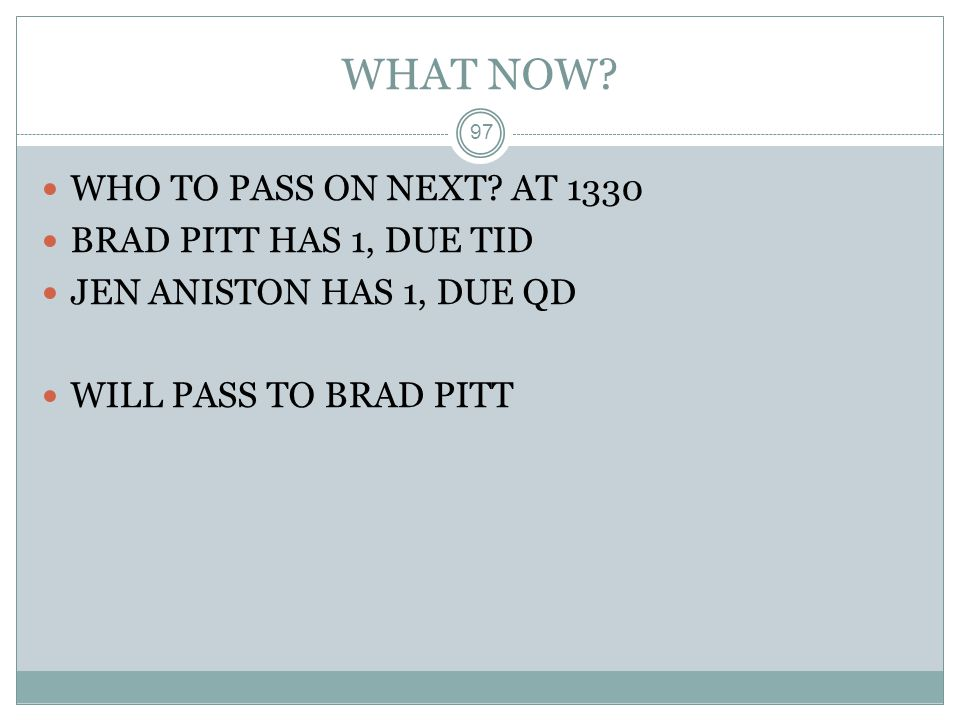 WHAT NOW? 97 WHO TO PASS ON NEXT? AT 1330 BRAD PITT HAS 1, DUE TID JEN ANISTON HAS 1, DUE QD WILL PASS TO BRAD PITT