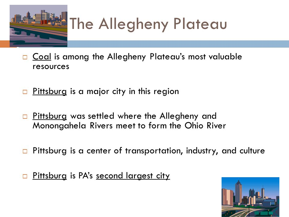 The Allegheny Plateau  Coal is among the Allegheny Plateau's most valuable resources  Pittsburg is a major city in this region  Pittsburg was settl