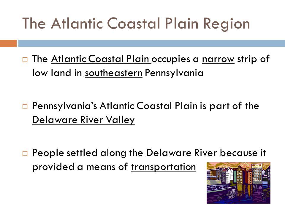 The Atlantic Coastal Plain Region  The Atlantic Coastal Plain occupies a narrow strip of low land in southeastern Pennsylvania  Pennsylvania's Atlan