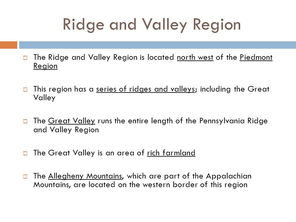 Ridge and Valley Region  The Ridge and Valley Region is located north west of the Piedmont Region  This region has a series of ridges and valleys; i