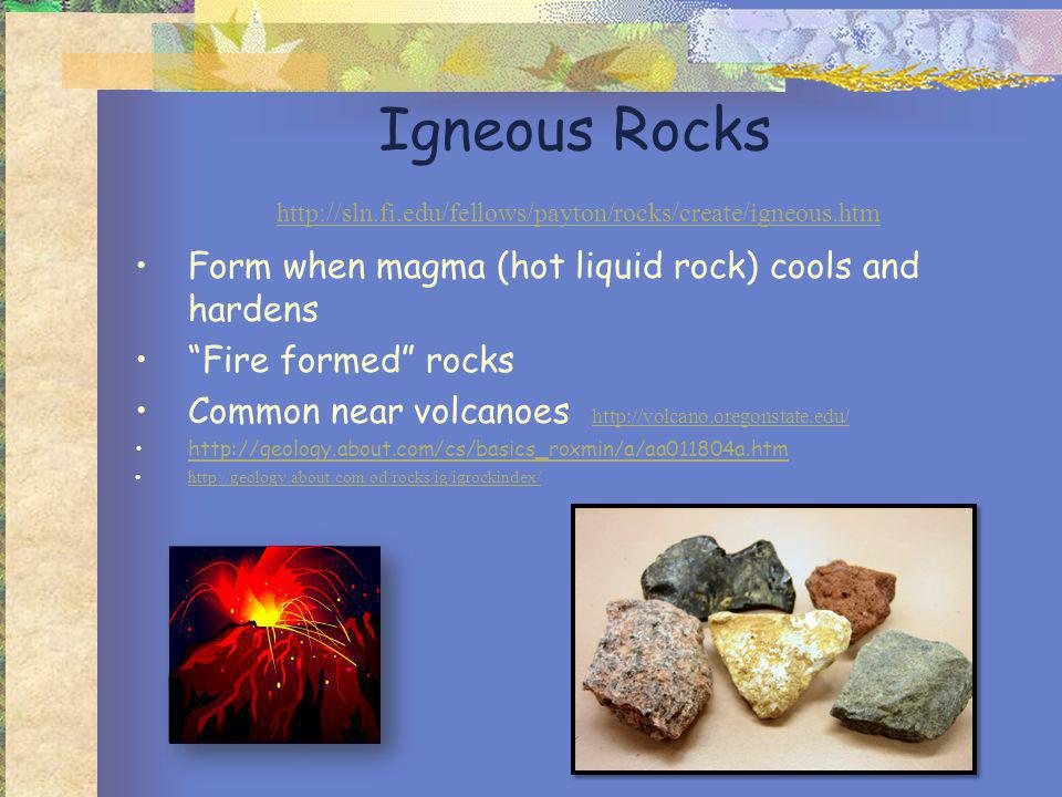Igneous Rocks http://sln.fi.edu/fellows/payton/rocks/create/igneous.htm http://sln.fi.edu/fellows/payton/rocks/create/igneous.htm Form when magma (hot liquid rock) cools and hardens Fire formed rocks Common near volcanoes http://volcano.oregonstate.edu/ http://volcano.oregonstate.edu/ http://geology.about.com/cs/basics_roxmin/a/aa011804a.htm http://geology.about.com/od/rocks/ig/igrockindex/