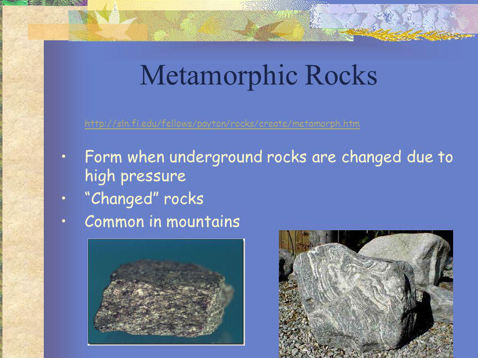 Sedimentary Rocks http://sln.fi.edu/fellows/payton/rocks/create/sediment.htm Form when layers of rock particles get pressed together at or near Earth s surface Layered rocks May contain fossils Common near bodies of water or where water existed in the past