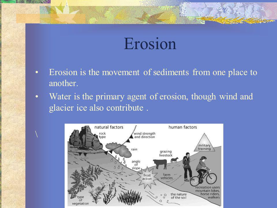Erosion Erosion is the movement of sediments from one place to another.