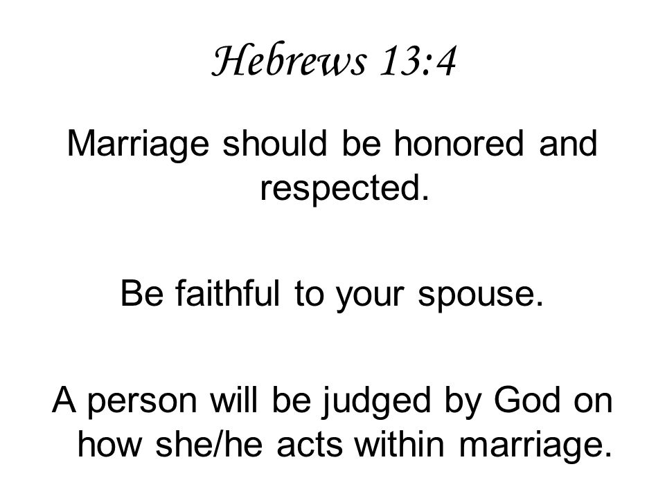 Hebrews 13:4 Marriage should be honored and respected. Be faithful to your spouse. A person will be judged by God on how she/he acts within marriage.