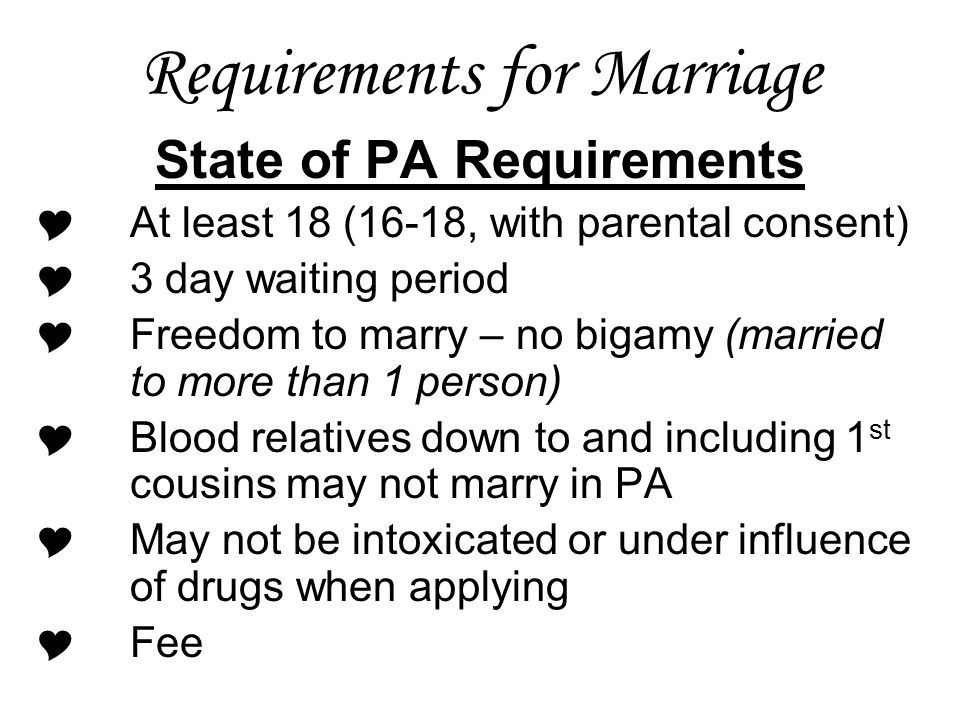 Requirements for Marriage State of PA Requirements  At least 18 (16-18, with parental consent)  3 day waiting period  Freedom to marry – no bigamy