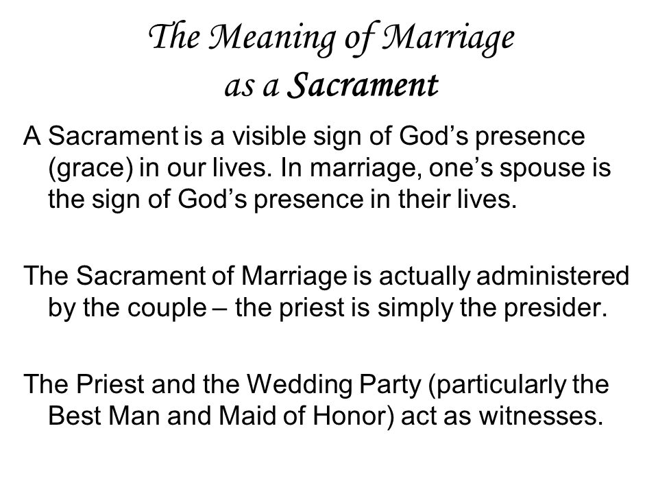 The Meaning of Marriage as a Sacrament A Sacrament is a visible sign of God's presence (grace) in our lives. In marriage, one's spouse is the sign of