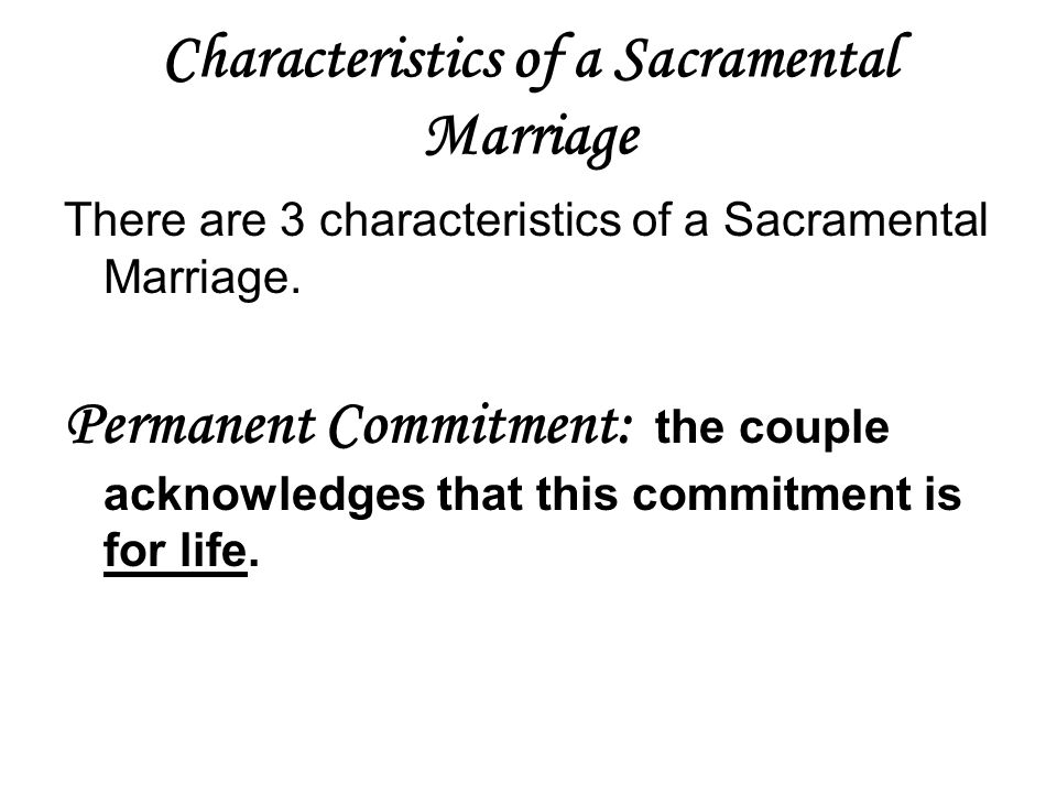 Characteristics of a Sacramental Marriage There are 3 characteristics of a Sacramental Marriage. Permanent Commitment: the couple acknowledges that th