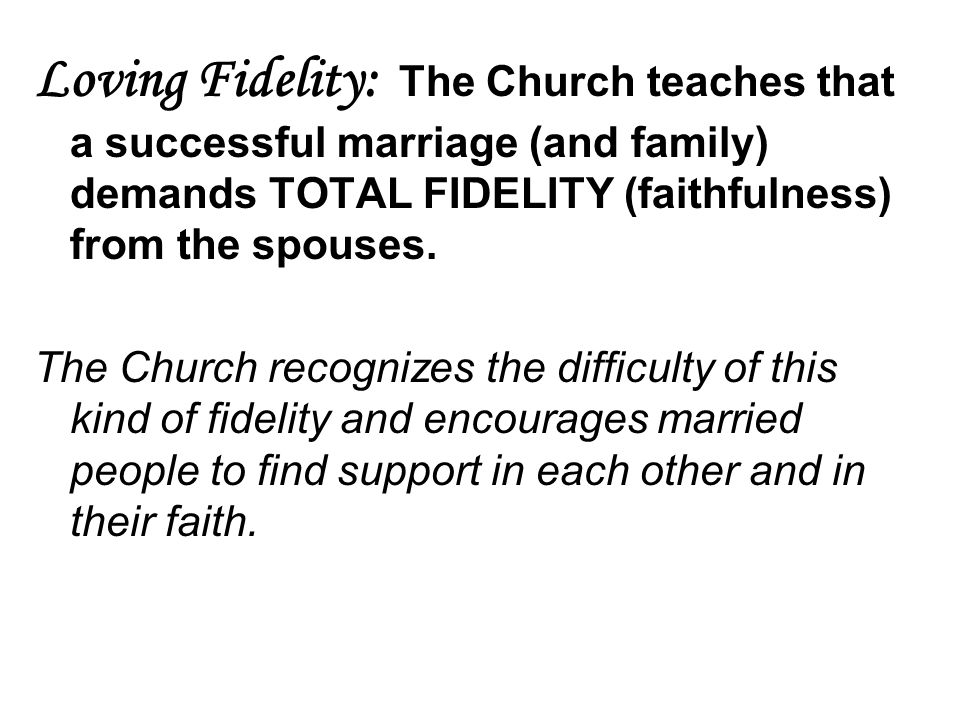 Loving Fidelity: The Church teaches that a successful marriage (and family) demands TOTAL FIDELITY (faithfulness) from the spouses. The Church recogni