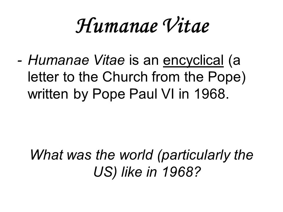 Humanae Vitae -Humanae Vitae is an encyclical (a letter to the Church from the Pope) written by Pope Paul VI in 1968. What was the world (particularly