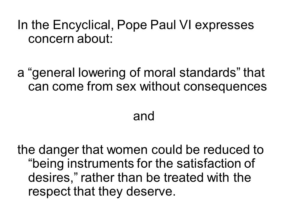 "In the Encyclical, Pope Paul VI expresses concern about: a ""general lowering of moral standards"" that can come from sex without consequences and the d"