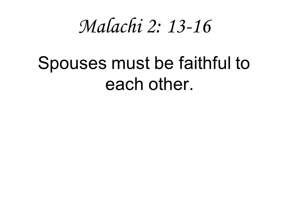 Malachi 2: 13-16 Spouses must be faithful to each other.