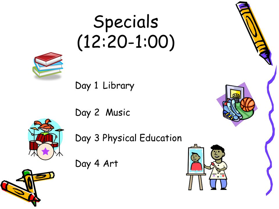Specials (12:20-1:00) Day 1Library Day 2 Music Day 3 Physical Education Day 4Art