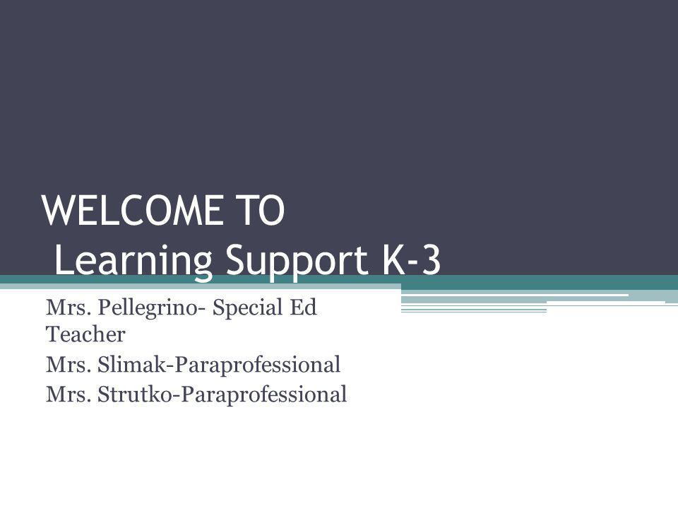 WELCOME TO Learning Support K-3 Mrs.Pellegrino- Special Ed Teacher Mrs.