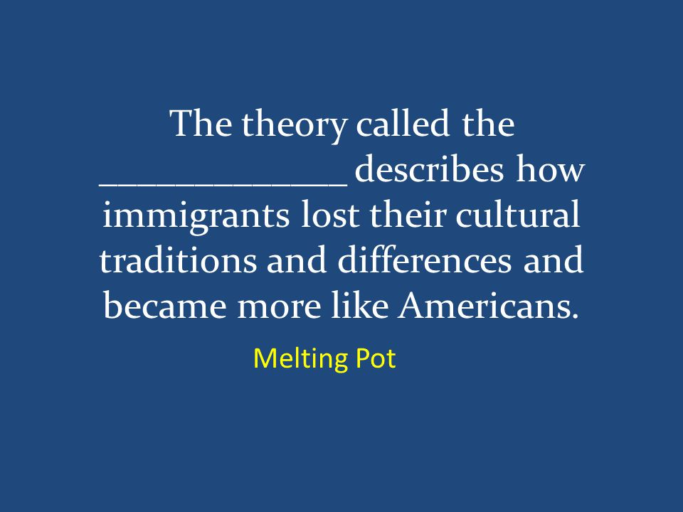 The theory called the _____________ describes how immigrants lost their cultural traditions and differences and became more like Americans.