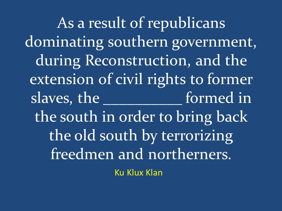 As a result of republicans dominating southern government, during Reconstruction, and the extension of civil rights to former slaves, the __________ formed in the south in order to bring back the old south by terrorizing freedmen and northerners.