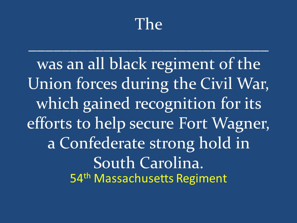The _____________________________ was an all black regiment of the Union forces during the Civil War, which gained recognition for its efforts to help secure Fort Wagner, a Confederate strong hold in South Carolina.