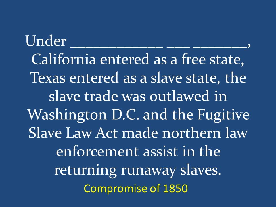 Under ____________ ___ _______, California entered as a free state, Texas entered as a slave state, the slave trade was outlawed in Washington D.C.