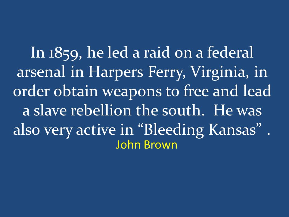 In 1859, he led a raid on a federal arsenal in Harpers Ferry, Virginia, in order obtain weapons to free and lead a slave rebellion the south.