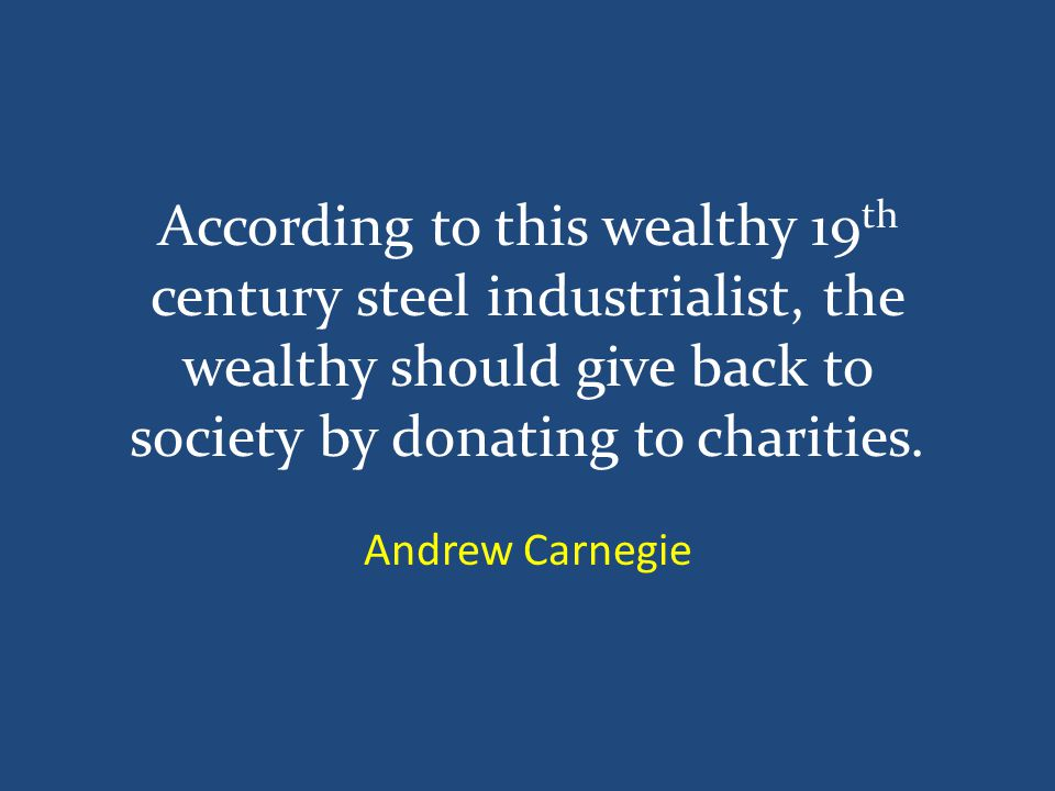 According to this wealthy 19 th century steel industrialist, the wealthy should give back to society by donating to charities.