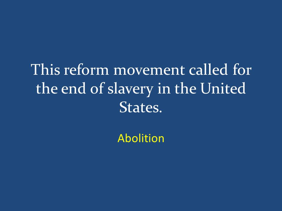 This reform movement called for the end of slavery in the United States. Abolition