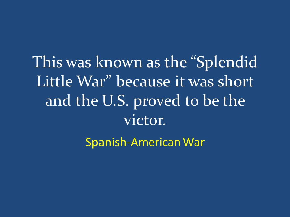 This was known as the Splendid Little War because it was short and the U.S.