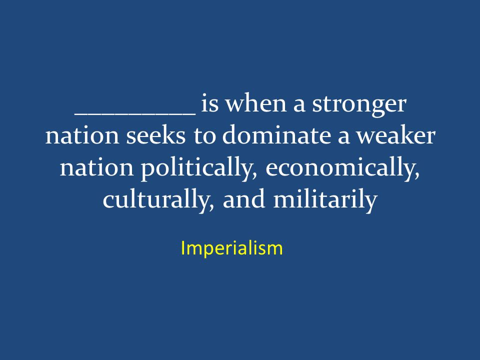 _________ is when a stronger nation seeks to dominate a weaker nation politically, economically, culturally, and militarily Imperialism