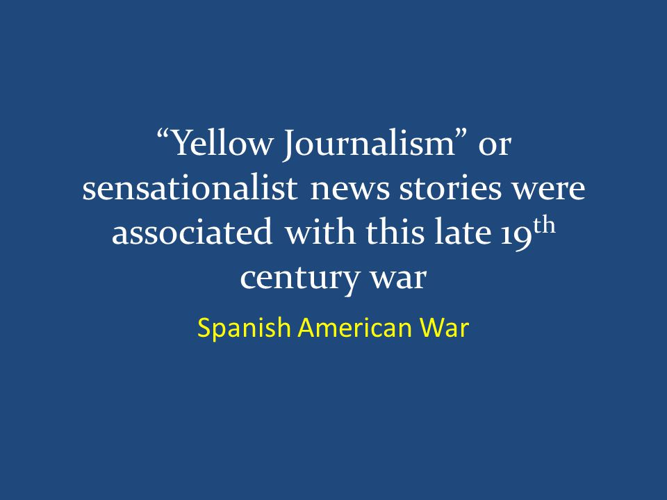 Yellow Journalism or sensationalist news stories were associated with this late 19 th century war Spanish American War