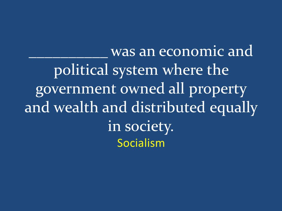 __________ was an economic and political system where the government owned all property and wealth and distributed equally in society.
