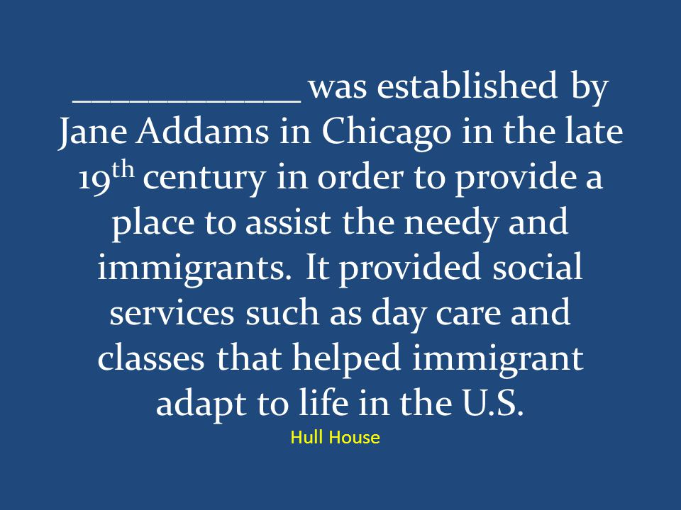 ____________ was established by Jane Addams in Chicago in the late 19 th century in order to provide a place to assist the needy and immigrants.
