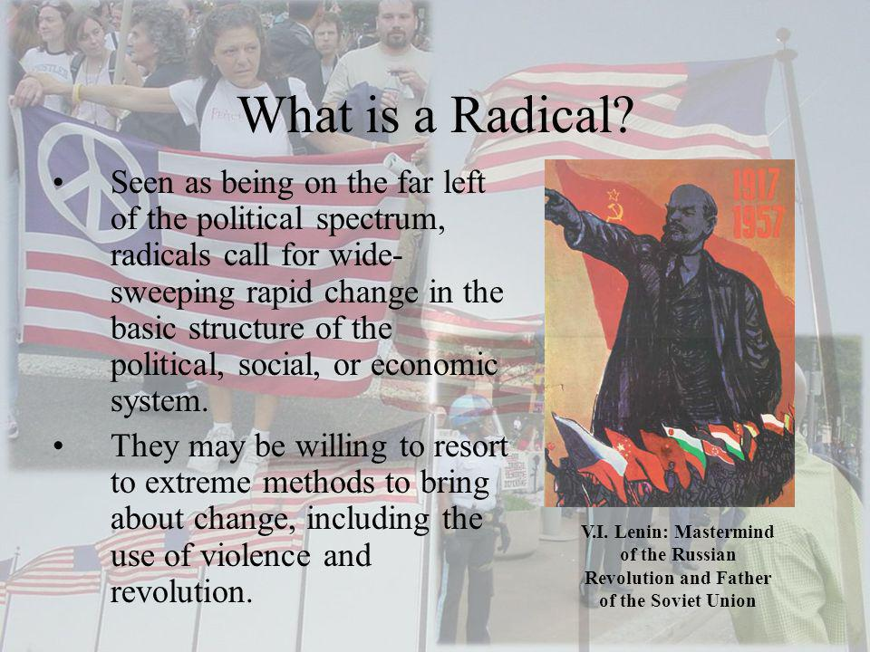 What is a Radical? Seen as being on the far left of the political spectrum, radicals call for wide- sweeping rapid change in the basic structure of th
