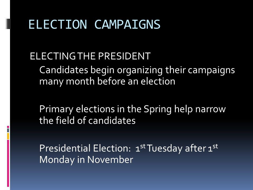 ELECTION CAMPAIGNS ELECTING THE PRESIDENT Candidates begin organizing their campaigns many month before an election Primary elections in the Spring he