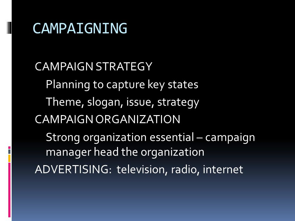 CAMPAIGNING CAMPAIGN STRATEGY Planning to capture key states Theme, slogan, issue, strategy CAMPAIGN ORGANIZATION Strong organization essential – camp