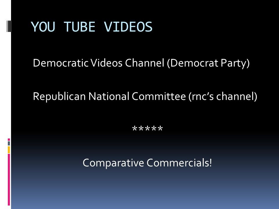 YOU TUBE VIDEOS Democratic Videos Channel (Democrat Party) Republican National Committee (rnc's channel) ***** Comparative Commercials!