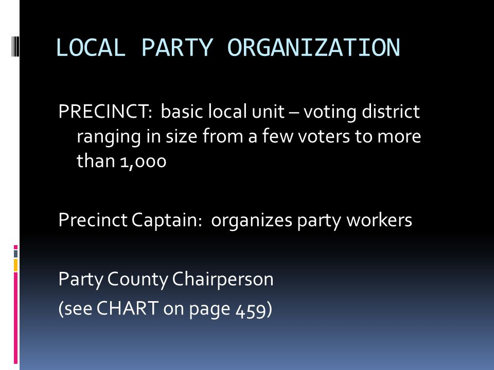 LOCAL PARTY ORGANIZATION PRECINCT: basic local unit – voting district ranging in size from a few voters to more than 1,000 Precinct Captain: organizes