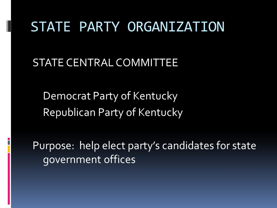 STATE PARTY ORGANIZATION STATE CENTRAL COMMITTEE Democrat Party of Kentucky Republican Party of Kentucky Purpose: help elect party's candidates for st