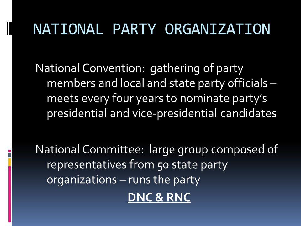NATIONAL PARTY ORGANIZATION National Convention: gathering of party members and local and state party officials – meets every four years to nominate p