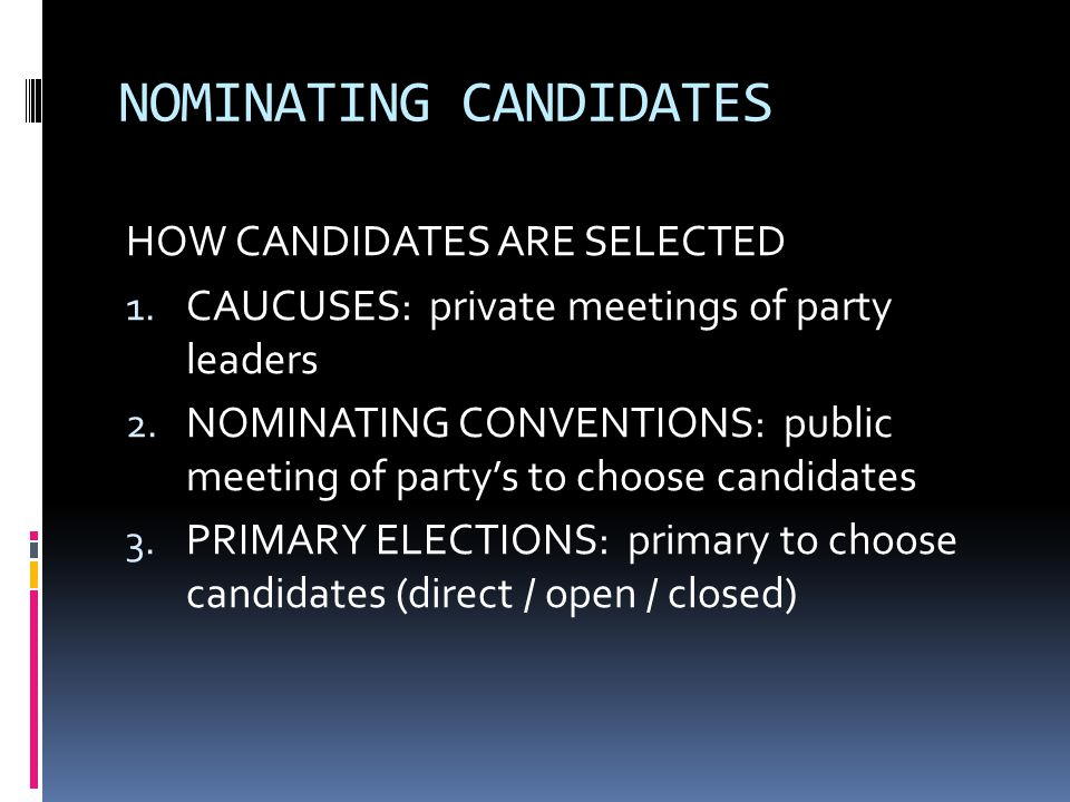 NOMINATING CANDIDATES HOW CANDIDATES ARE SELECTED 1. CAUCUSES: private meetings of party leaders 2. NOMINATING CONVENTIONS: public meeting of party's